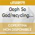 OOPH SO GOD/RECYCLING...