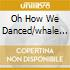 OH HOW WE DANCED/WHALE...