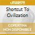 SHORTCUT TO CIVILIZATION
