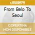 FROM BELO TO SEOUL
