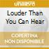 LOUDER THAN YOU CAN HEAR