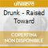 CD - DRUNK - RAISED TOWARD