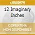 12 IMAGINARY INCHES