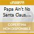 PAPA AIN'T NO SANTA CLAUS, MAMA AIN'T NO