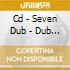 CD - SEVEN DUB - DUB CLUB EDITION