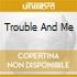 TROUBLE AND ME