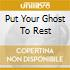 PUT YOUR GHOST TO REST