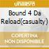 BOUND 4 DA RELOAD(CASUALTY)