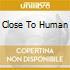 CLOSE TO HUMAN