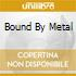 BOUND BY METAL