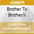 BROTHER TO BROTHER/II