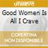 GOOD WOMEN IS ALL I CRAVE