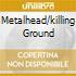 METALHEAD/KILLING GROUND