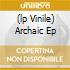 (LP VINILE) ARCHAIC EP