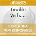 TROUBLE WITH....
