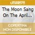 THE MOON SANG ON THE APRIL CHAIR