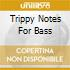 TRIPPY NOTES FOR BASS