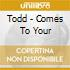 Todd - Comes To Your