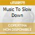 MUSIC TO SLOW DOWN