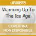 WARMING UP TO THE ICE AGE