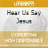 HEAR US SAY JESUS