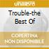 TROUBLE-THE BEST OF