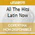 ALL THE HITS LATIN NOW