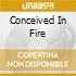 CONCEIVED IN FIRE