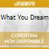 WHAT YOU DREAM