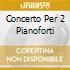 CONCERTO PER 2 PIANOFORTI