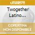 TWOGETHER LATINO (MARIA BETHANIA, CHICO BUARQUE, CESARIA EVORA...)
