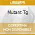 MUTANT TG