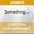 SOMETHING...