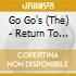 Go Go'S - Return To The Valley Of The Go Go'S