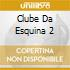 CLUBE DA ESQUINA 2
