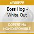 Boss Hog - White Out