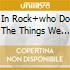 IN ROCK+WHO DO THE THINGS WE ARE
