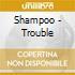 Shampoo - Trouble