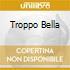 TROPPO BELLA
