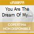 YOU ARE THE DREAM OF MY LIFE