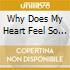 WHY DOES MY HEART FEEL SO BAD