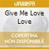 GIVE ME LOVE LOVE