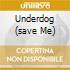 UNDERDOG (SAVE ME)