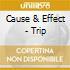 Cause & Effect - Trip