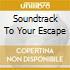 SOUNDTRACK TO YOUR ESCAPE