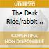 THE DARK RIDE/RABBIT DON'T ../2CD