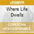 WHERE LIFE DWELLS