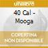 40 Cal - Mooga