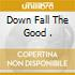 DOWN FALL THE GOOD .