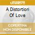 A DISTORTION OF LOVE